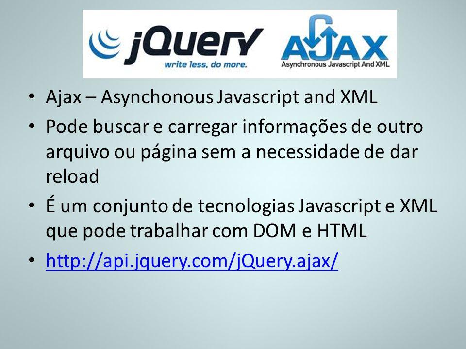 Ajax – Asynchonous Javascript and XML Pode buscar e carregar informações de outro arquivo ou página sem a necessidade de dar reload É um conjunto de t