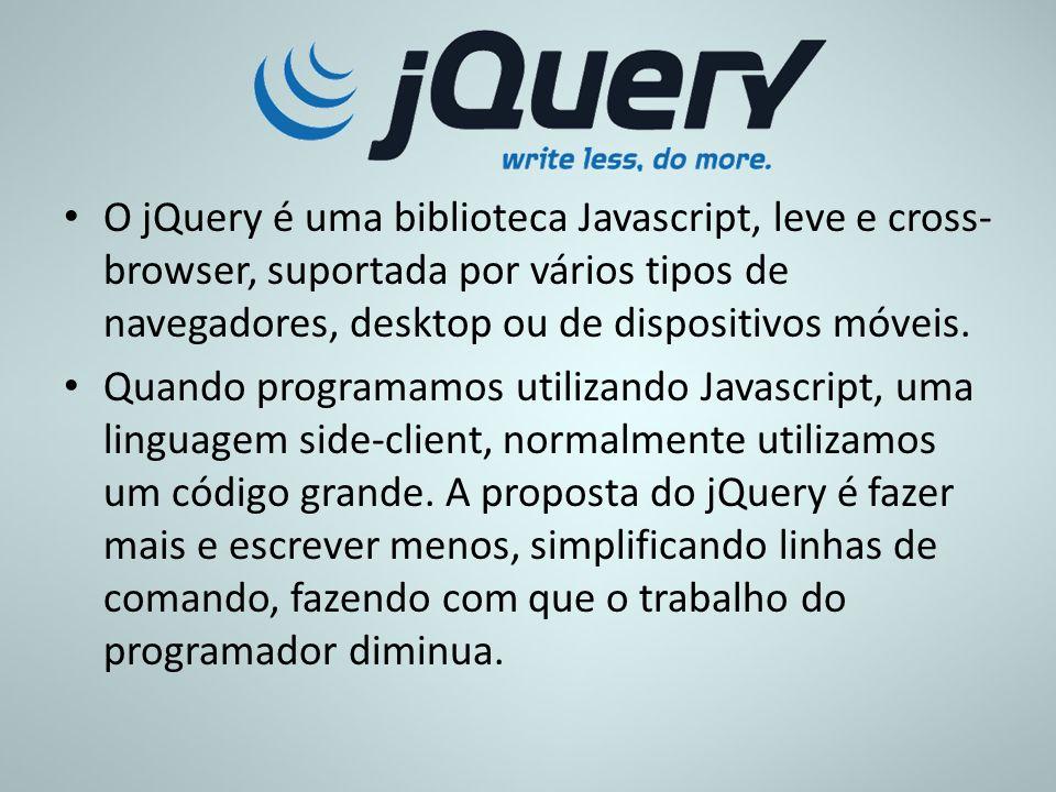 O jQuery é uma biblioteca Javascript, leve e cross- browser, suportada por vários tipos de navegadores, desktop ou de dispositivos móveis. Quando prog