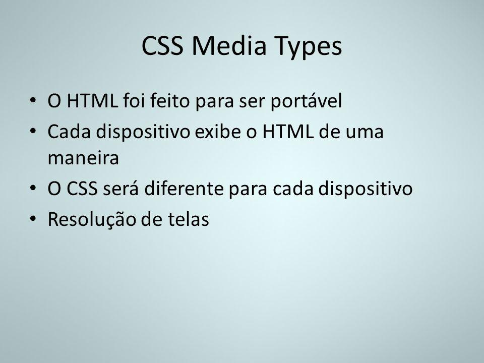 CSS Media Types O HTML foi feito para ser portável Cada dispositivo exibe o HTML de uma maneira O CSS será diferente para cada dispositivo Resolução d