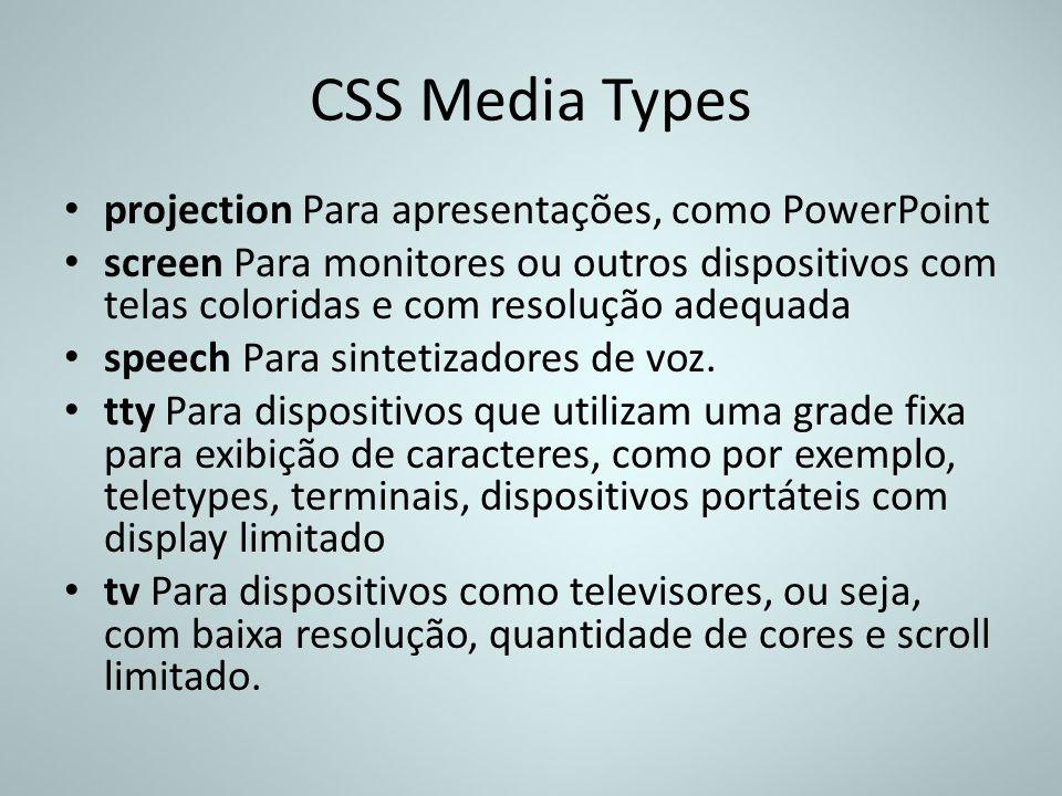 CSS Media Types projection Para apresentações, como PowerPoint screen Para monitores ou outros dispositivos com telas coloridas e com resolução adequa