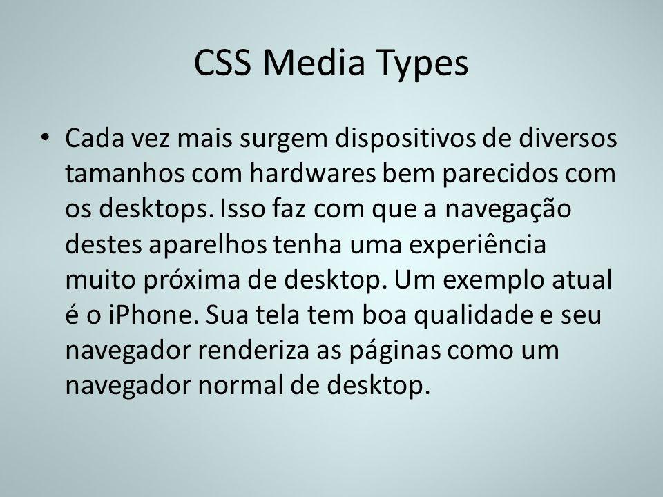 CSS Media Types Cada vez mais surgem dispositivos de diversos tamanhos com hardwares bem parecidos com os desktops. Isso faz com que a navegação deste