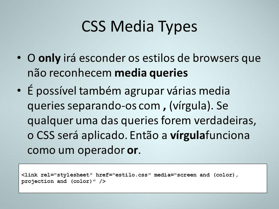 CSS Media Types O only irá esconder os estilos de browsers que não reconhecem media queries É possível também agrupar várias media queries separando-o