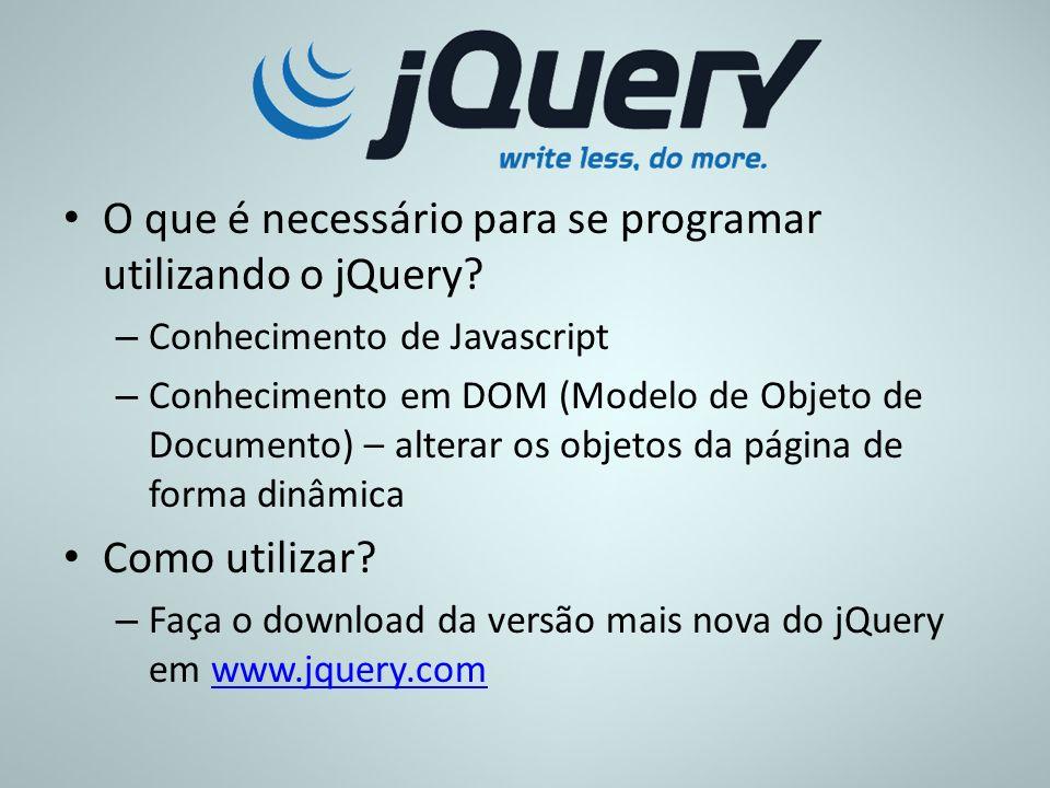 O que é necessário para se programar utilizando o jQuery? – Conhecimento de Javascript – Conhecimento em DOM (Modelo de Objeto de Documento) – alterar