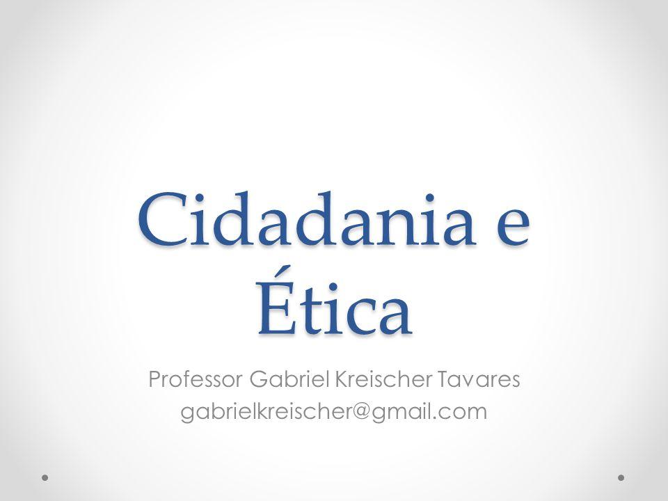 Cidadania e Ética Professor Gabriel Kreischer Tavares gabrielkreischer@gmail.com