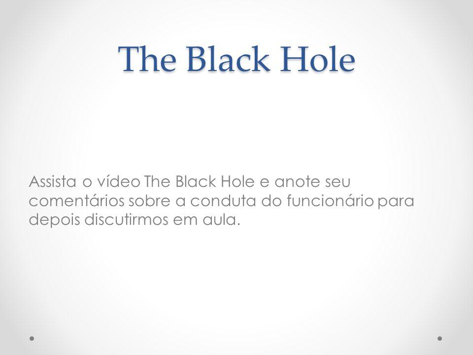 The Black Hole Assista o vídeo The Black Hole e anote seu comentários sobre a conduta do funcionário para depois discutirmos em aula.