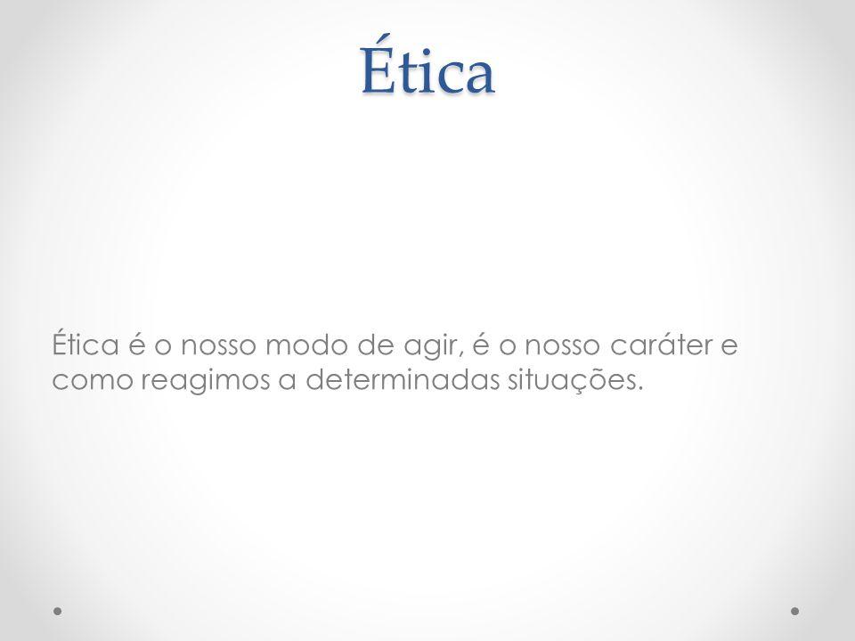 Ética Ética é o nosso modo de agir, é o nosso caráter e como reagimos a determinadas situações.