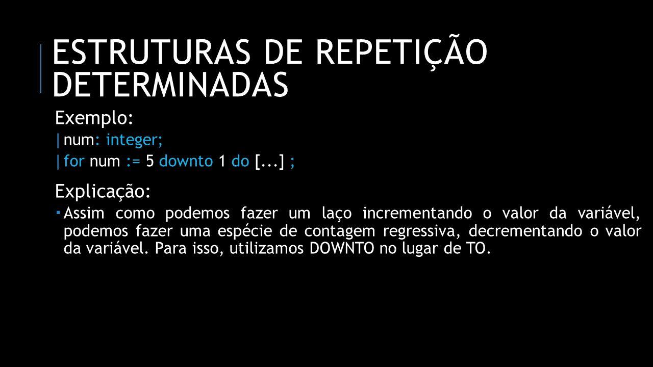 ESTRUTURAS DE REPETIÇÃO DETERMINADAS Exemplo: | num: integer; | for num := 5 downto 1 do [...] ; Explicação: Assim como podemos fazer um laço incremen