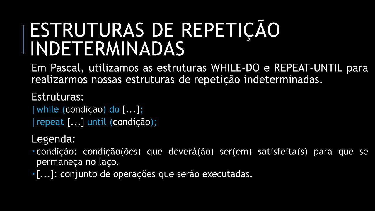 ESTRUTURAS DE REPETIÇÃO INDETERMINADAS Em Pascal, utilizamos as estruturas WHILE-DO e REPEAT-UNTIL para realizarmos nossas estruturas de repetição ind
