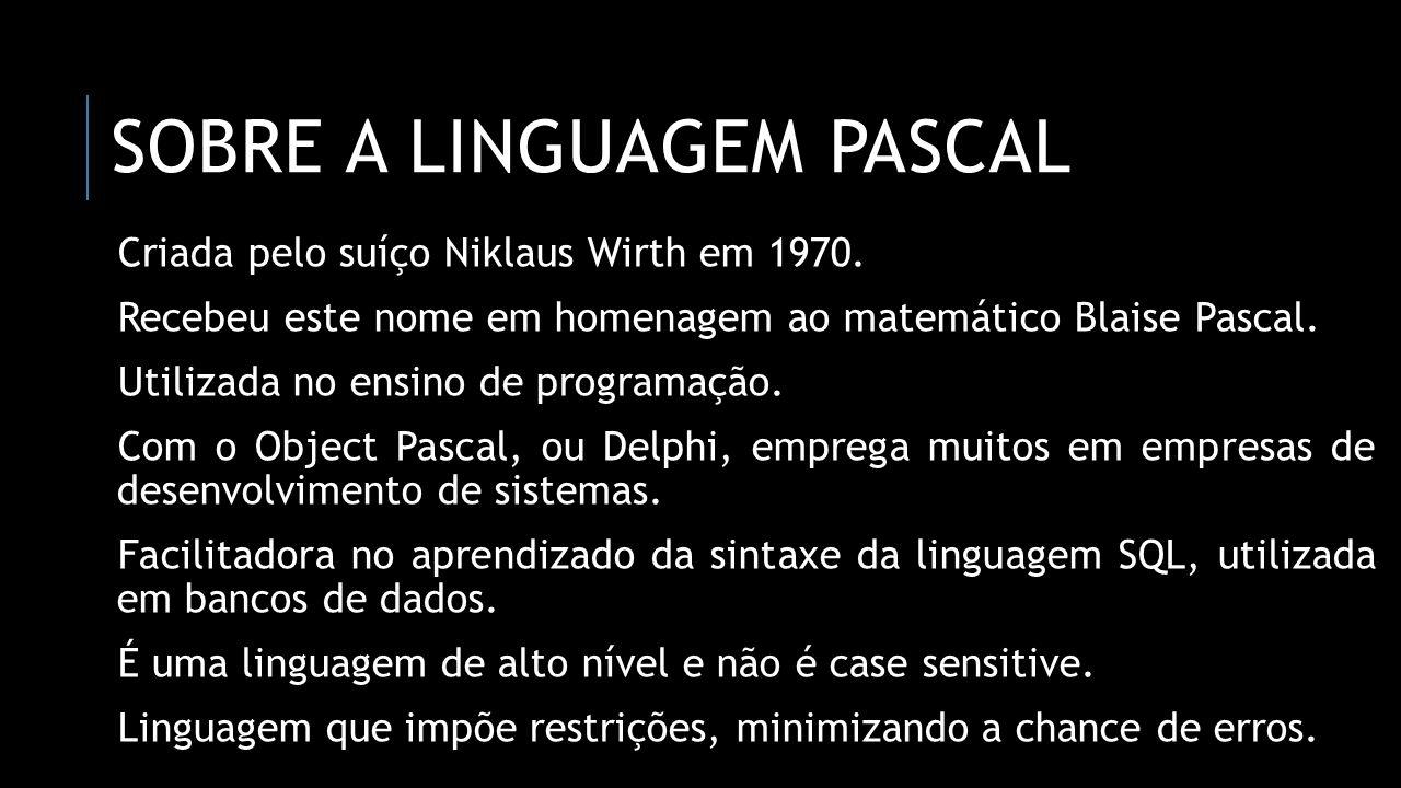 SOBRE A LINGUAGEM PASCAL Criada pelo suíço Niklaus Wirth em 1970. Recebeu este nome em homenagem ao matemático Blaise Pascal. Utilizada no ensino de p