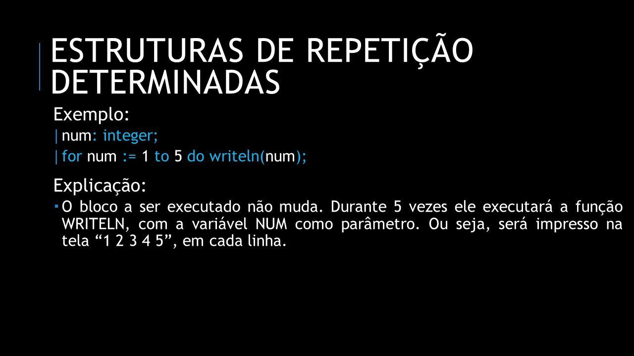 ESTRUTURAS DE REPETIÇÃO DETERMINADAS Exemplo: | num: integer; | for num := 1 to 5 do writeln(num); Explicação: O bloco a ser executado não muda. Duran