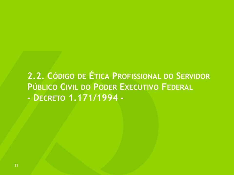 2.2. C ÓDIGO DE É TICA P ROFISSIONAL DO S ERVIDOR P ÚBLICO C IVIL DO P ODER E XECUTIVO F EDERAL - D ECRETO 1.171/1994 - 11