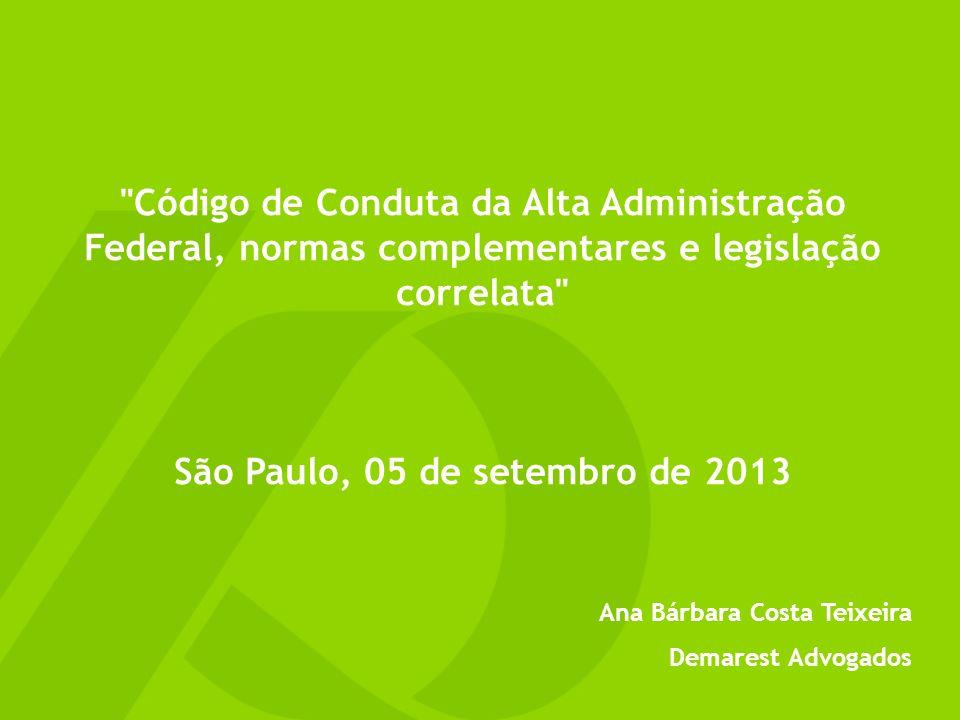 Código de Conduta da Alta Administração Federal, normas complementares e legislação correlata São Paulo, 05 de setembro de 2013 Ana Bárbara Costa Teixeira Demarest Advogados