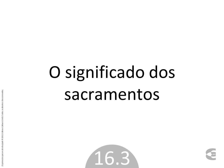 O significado dos sacramentos 16.3 Os primeiros passos do discípulo © 2011 Editora Cultura Cristã. Todos os direitos são reservados.