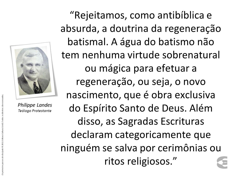 Rejeitamos, como antibíblica e absurda, a doutrina da regeneração batismal. A água do batismo não tem nenhuma virtude sobrenatural ou mágica para efet