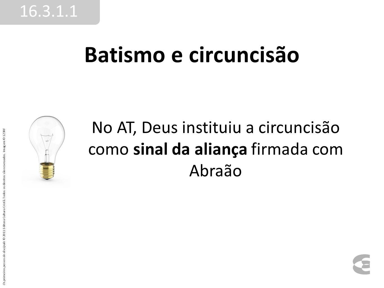 Batismo e circuncisão 16.3.1.1 No AT, Deus instituiu a circuncisão como sinal da aliança firmada com Abraão Os primeiros passos do discípulo © 2011 Ed