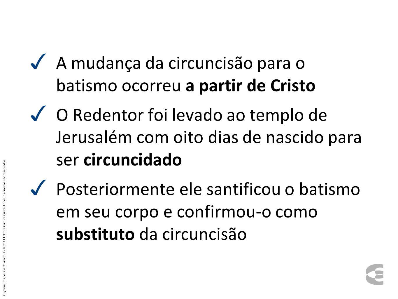 A mudança da circuncisão para o batismo ocorreu a partir de Cristo O Redentor foi levado ao templo de Jerusalém com oito dias de nascido para ser circ