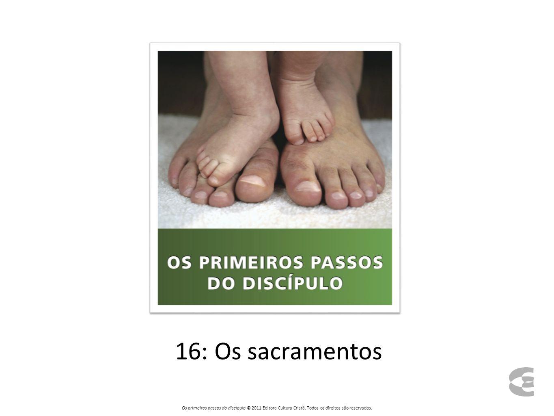 16: Os sacramentos Os primeiros passos do discípulo © 2011 Editora Cultura Cristã. Todos os direitos são reservados.