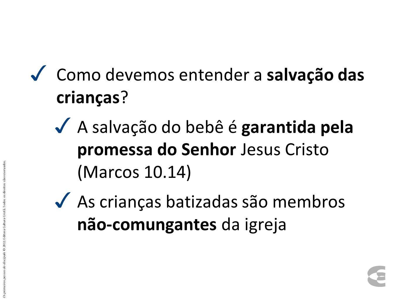 Como devemos entender a salvação das crianças? A salvação do bebê é garantida pela promessa do Senhor Jesus Cristo (Marcos 10.14) As crianças batizada