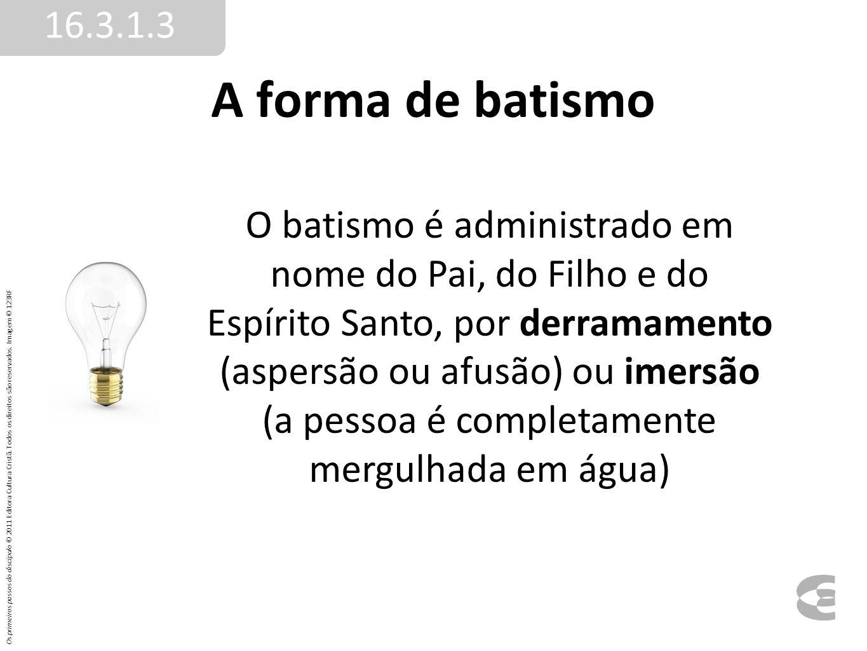 A forma de batismo 16.3.1.3 O batismo é administrado em nome do Pai, do Filho e do Espírito Santo, por derramamento (aspersão ou afusão) ou imersão (a