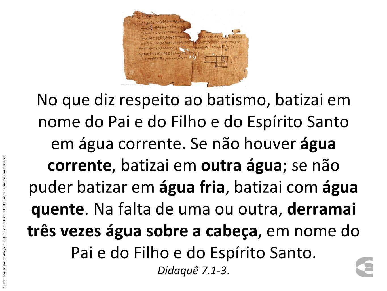 No que diz respeito ao batismo, batizai em nome do Pai e do Filho e do Espírito Santo em água corrente. Se não houver água corrente, batizai em outra