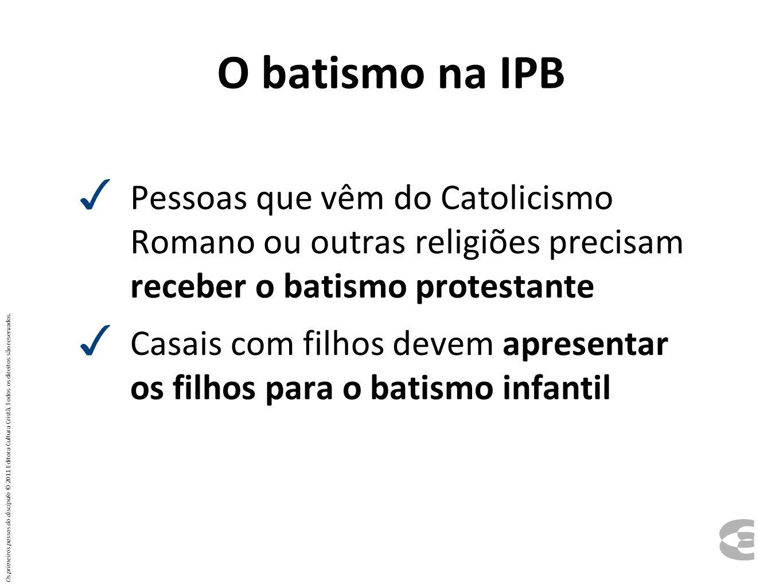 O batismo na IPB Pessoas que vêm do Catolicismo Romano ou outras religiões precisam receber o batismo protestante Casais com filhos devem apresentar o