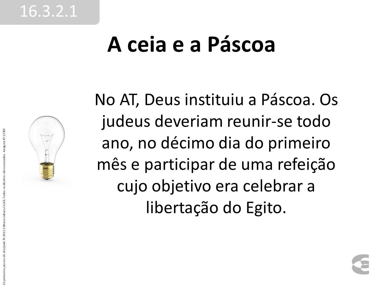 A ceia e a Páscoa 16.3.2.1 No AT, Deus instituiu a Páscoa. Os judeus deveriam reunir-se todo ano, no décimo dia do primeiro mês e participar de uma re