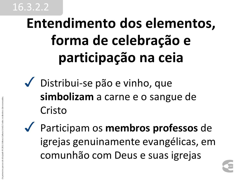 Entendimento dos elementos, forma de celebração e participação na ceia Distribui-se pão e vinho, que simbolizam a carne e o sangue de Cristo Participa