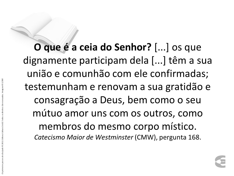 O que é a ceia do Senhor? [...] os que dignamente participam dela [...] têm a sua união e comunhão com ele confirmadas; testemunham e renovam a sua gr