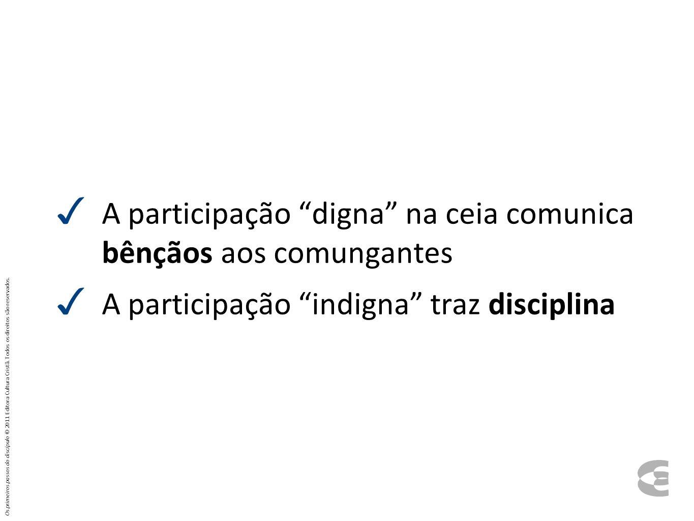 A participação digna na ceia comunica bênçãos aos comungantes A participação indigna traz disciplina Os primeiros passos do discípulo © 2011 Editora C