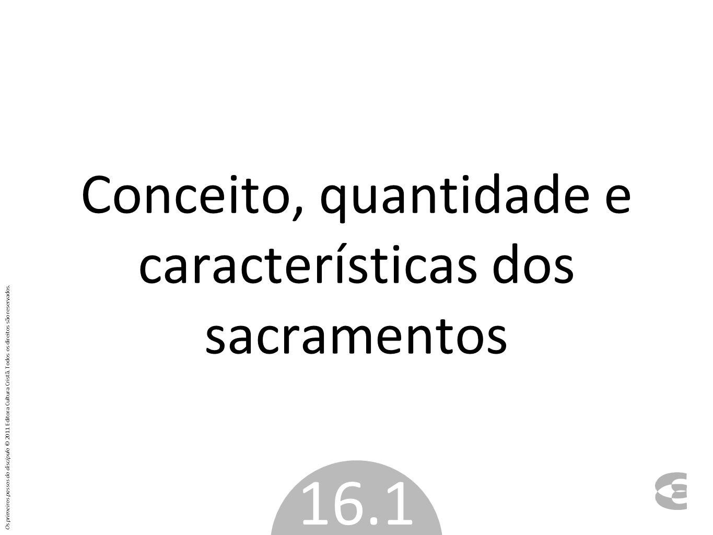 Conceito, quantidade e características dos sacramentos 16.1 Os primeiros passos do discípulo © 2011 Editora Cultura Cristã. Todos os direitos são rese