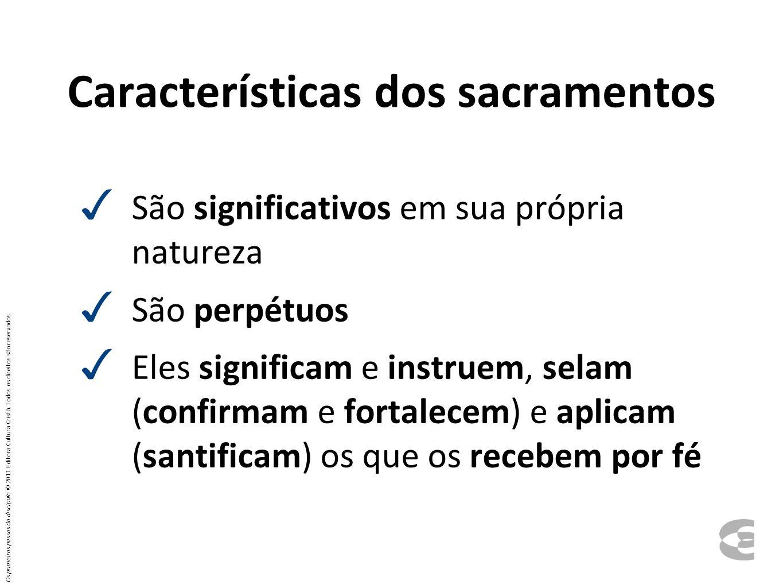 Características dos sacramentos São significativos em sua própria natureza São perpétuos Eles significam e instruem, selam (confirmam e fortalecem) e