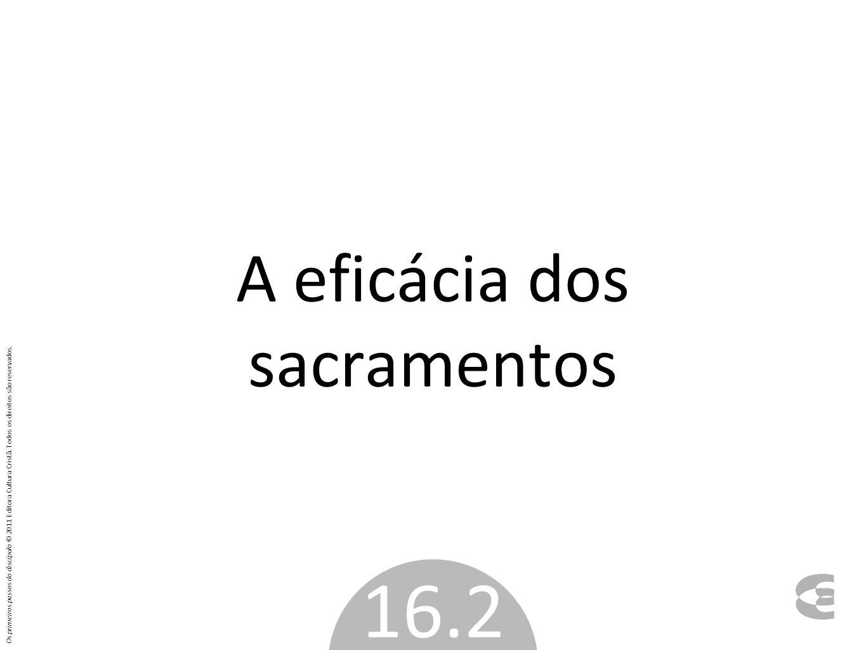 A eficácia dos sacramentos 16.2 Os primeiros passos do discípulo © 2011 Editora Cultura Cristã. Todos os direitos são reservados.