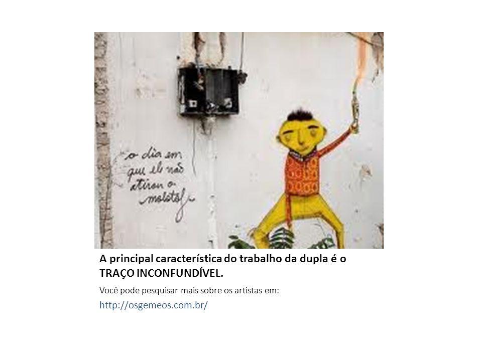 A principal característica do trabalho da dupla é o TRAÇO INCONFUNDÍVEL. Você pode pesquisar mais sobre os artistas em: http://osgemeos.com.br/