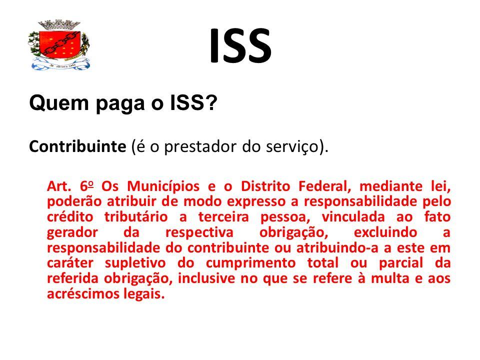 ISS Quem paga o ISS? Contribuinte (é o prestador do serviço). Art. 6 o Os Municípios e o Distrito Federal, mediante lei, poderão atribuir de modo expr
