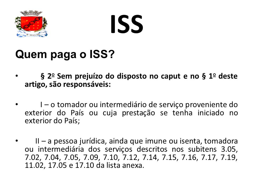 ISS Quem paga o ISS? § 2 o Sem prejuízo do disposto no caput e no § 1 o deste artigo, são responsáveis: I – o tomador ou intermediário de serviço prov