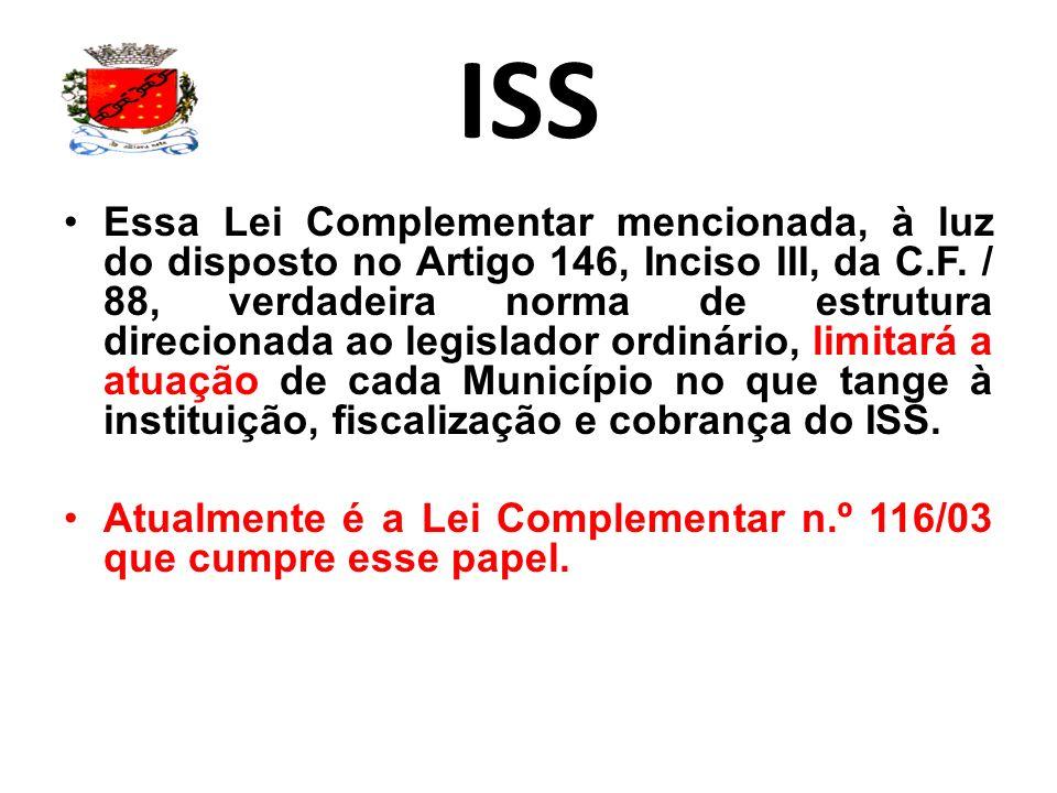 ISS Essa Lei Complementar mencionada, à luz do disposto no Artigo 146, Inciso III, da C.F. / 88, verdadeira norma de estrutura direcionada ao legislad