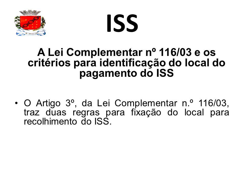 ISS A Lei Complementar nº 116/03 e os critérios para identificação do local do pagamento do ISS O Artigo 3º, da Lei Complementar n.º 116/03, traz duas regras para fixação do local para recolhimento do ISS.