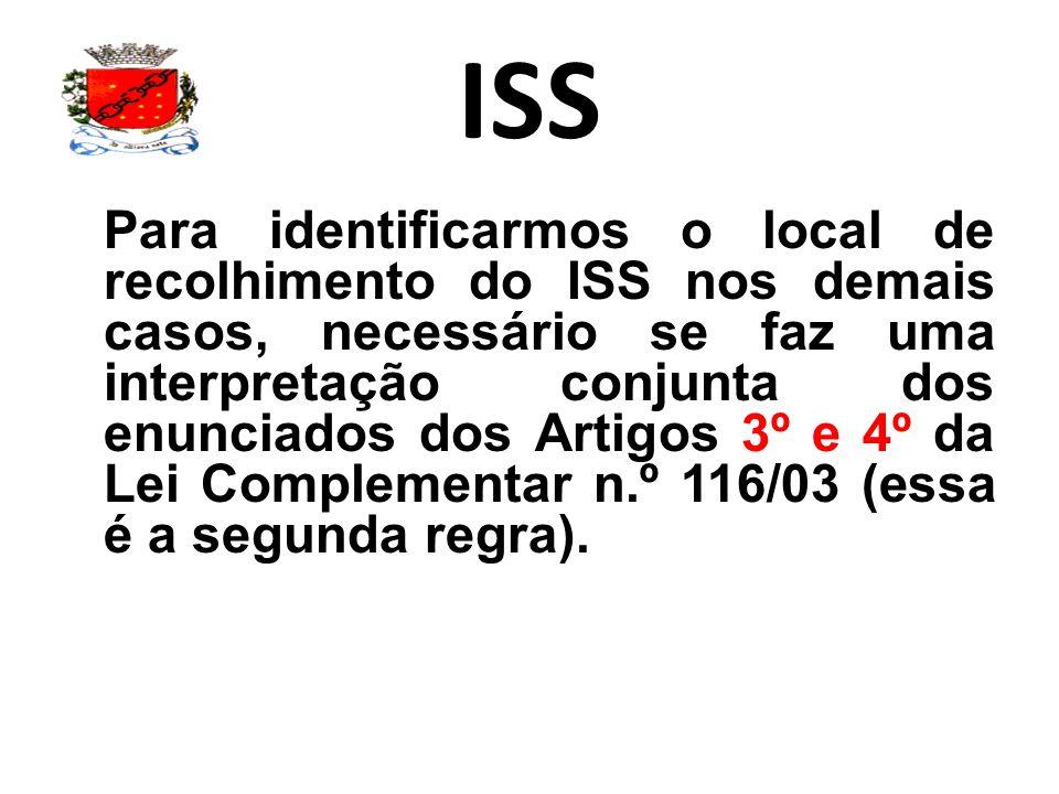 ISS Para identificarmos o local de recolhimento do ISS nos demais casos, necessário se faz uma interpretação conjunta dos enunciados dos Artigos 3º e 4º da Lei Complementar n.º 116/03 (essa é a segunda regra).