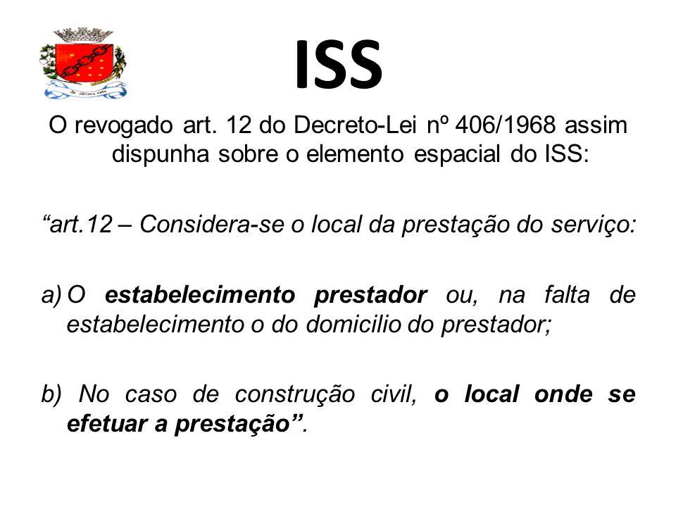 ISS O revogado art. 12 do Decreto-Lei nº 406/1968 assim dispunha sobre o elemento espacial do ISS: art.12 – Considera-se o local da prestação do servi