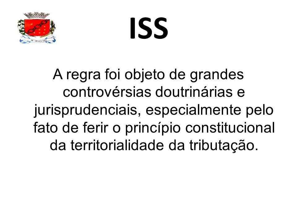 ISS A regra foi objeto de grandes controvérsias doutrinárias e jurisprudenciais, especialmente pelo fato de ferir o princípio constitucional da territorialidade da tributação.