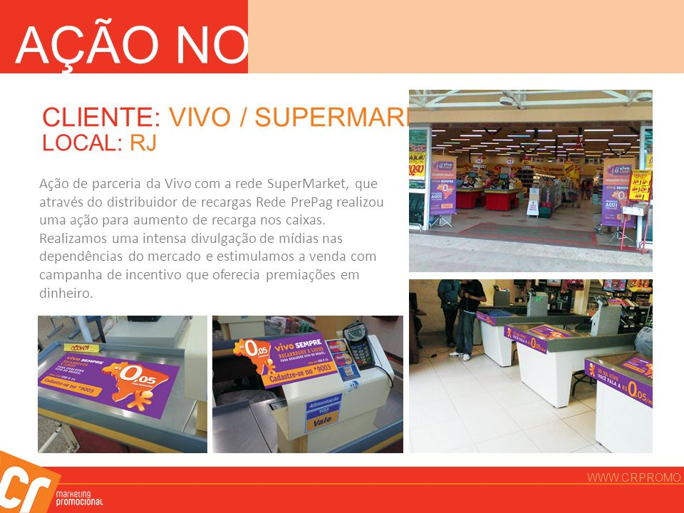 CLIENTE: VIVO / SUPERMARKET LOCAL: RJ Ação de parceria da Vivo com a rede SuperMarket, que através do distribuidor de recargas Rede PrePag realizou um