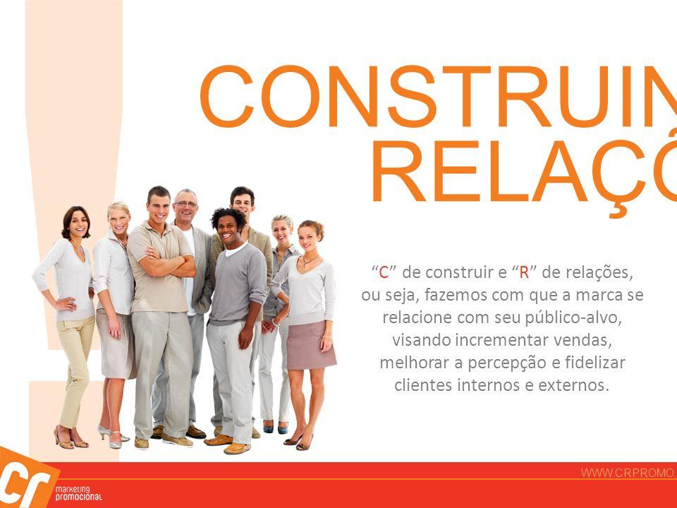 ! CONSTRUINDO RELAÇÕES C de construir e R de relações, ou seja, fazemos com que a marca se relacione com seu público-alvo, visando incrementar vendas,