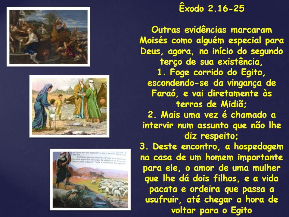 Êxodo 2.16-25 Outras evidências marcaram Moisés como alguém especial para Deus, agora, no início do segundo terço de sua existência, 1. Foge corrido d
