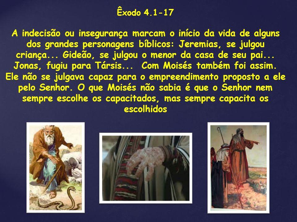 Êxodo 4.1-17 A indecisão ou insegurança marcam o início da vida de alguns dos grandes personagens bíblicos: Jeremias, se julgou criança... Gideão, se