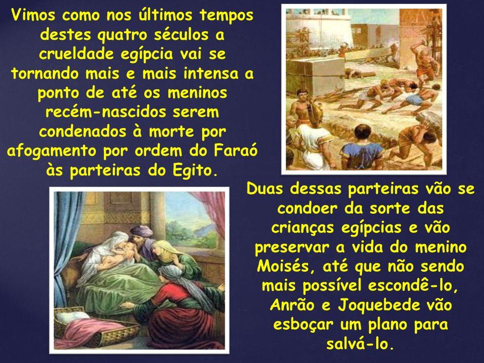 Duas dessas parteiras vão se condoer da sorte das crianças egípcias e vão preservar a vida do menino Moisés, até que não sendo mais possível escondê-l