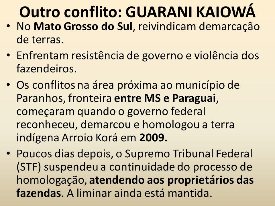 Outro conflito: GUARANI KAIOWÁ No Mato Grosso do Sul, reivindicam demarcação de terras. Enfrentam resistência de governo e violência dos fazendeiros.
