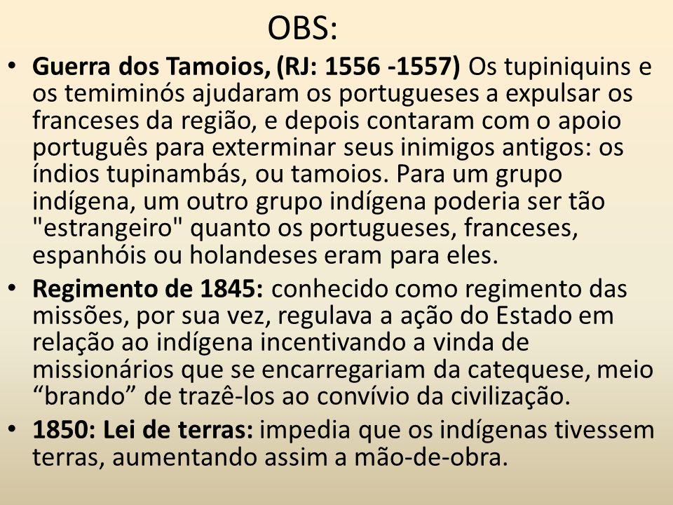 OBS: Guerra dos Tamoios, (RJ: 1556 -1557) Os tupiniquins e os temiminós ajudaram os portugueses a expulsar os franceses da região, e depois contaram c