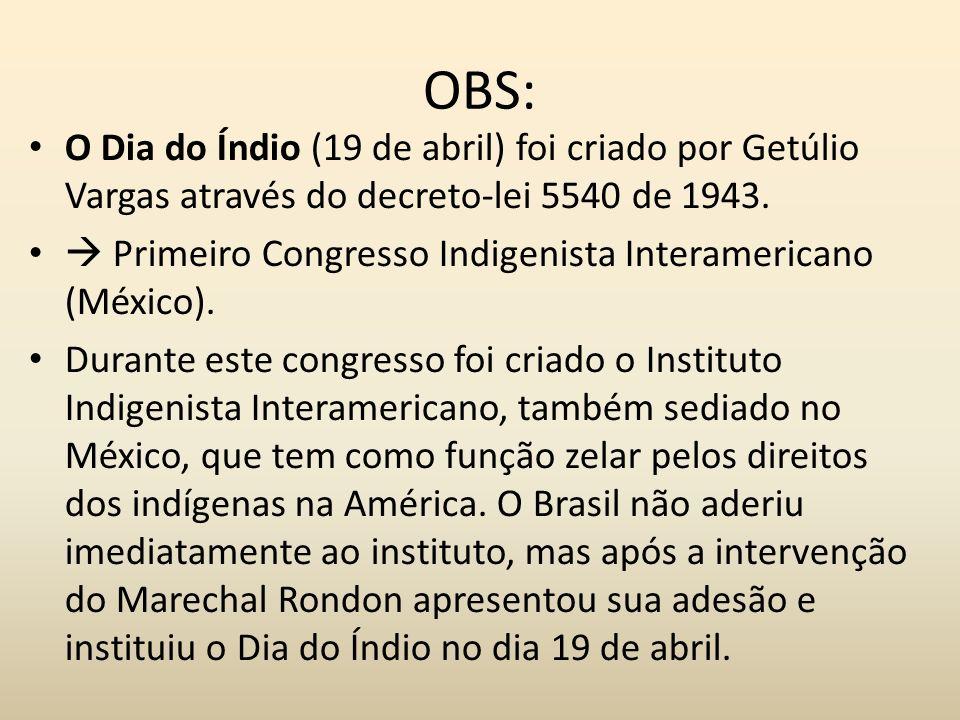 OBS: O Dia do Índio (19 de abril) foi criado por Getúlio Vargas através do decreto-lei 5540 de 1943. Primeiro Congresso Indigenista Interamericano (Mé
