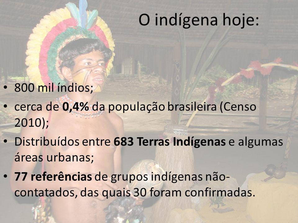 O indígena hoje: 800 mil índios; cerca de 0,4% da população brasileira (Censo 2010); Distribuídos entre 683 Terras Indígenas e algumas áreas urbanas;