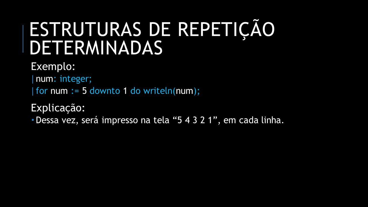 ESTRUTURAS DE REPETIÇÃO DETERMINADAS Exemplo: | num: integer; | for num := 5 downto 1 do writeln(num); Explicação: Dessa vez, será impresso na tela 5